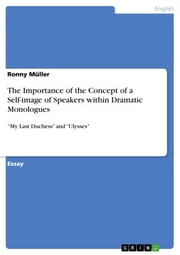 The Importance of the Concept of a Self-image of Speakers within Dramatic Monologues - 'My Last Duchess' and 'Ulysses' ebook by Ronny Müller