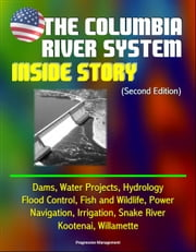 The Columbia River System: Inside Story (Second Edition) - Dams, Water Projects, Hydrology, Flood Control, Fish and Wildlife, Power, Navigation, Irrigation, Snake River, Kootenai, Willamette ebook by Progressive Management