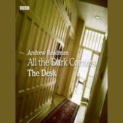 All the Dark Corners: The Desk - A BBC Radio 4 dramatisation audiobook by Andrew Readman