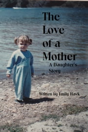 The Love of a Mother: A Daughter's Story ebook by Emily Hawk