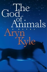 The God of Animals - A Novel ebook by Aryn Kyle