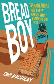 Breadboy: Teenage Kicks and Tatey Bread, What Paperboy Did Next ebook by Tony  Macaulay