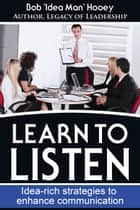 Learn to Listen: Idea-rich Strategies to Enhance Communication ebook by Bob Hooey