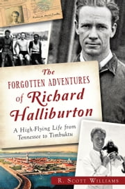 The Forgotten Adventures of Richard Halliburton: A High-Flying Life from Tennessee to Timbuktu ebook by R. Scott Williams