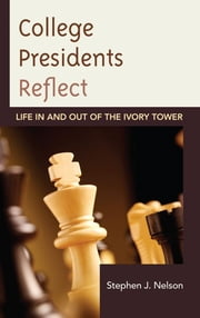 College Presidents Reflect - Life in and out of the Ivory Tower ebook by Stephen J. Nelson