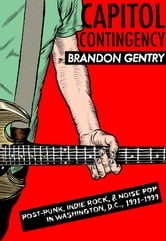 Capitol Contingency - Post-Punk, Indie Rock, and Noise Pop in Washington, D.C., 1991-99 ebook by Brandon Gentry