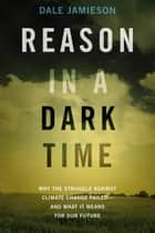 Reason in a Dark Time: Why the Struggle Against Climate Change Failed -- and What It Means for Our Future ebook by Dale Jamieson