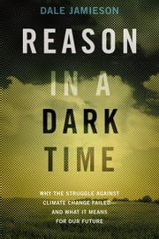 Reason in a Dark Time - Why the Struggle Against Climate Change Failed -- and What It Means for Our Future ebook by Dale Jamieson