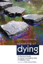 Speaking of Dying - A Practical Guide to Using Counselling Skills in Palliative Care ebook by Louis Heyse-Moore, Colin Murray Parkes