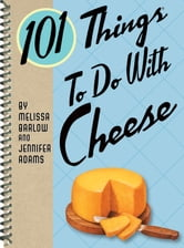 101 Things to Do with Cheese ebook by Jennifer Adams