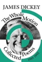 The Whole Motion - Collected Poems, 1945–1992 ebook by James Dickey