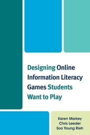 Designing Online Information Literacy Games Students Want to Play ebook by Karen Markey,Chris Leeder,Soo Young Rieh