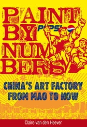 Paint by Numbers - China's Art Factory from Mao to Now ebook by Claire van den Heever