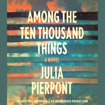 Among the Ten Thousand Things - A Novel audiobook by Julia Pierpont