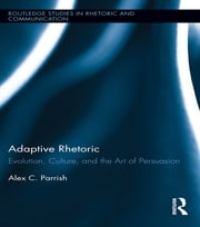 Adaptive Rhetoric - Evolution, Culture, and the Art of Persuasion ebook by Alex C. Parrish