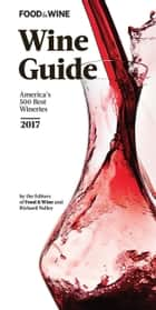 FOOD & WINE 2017 Wine Guide ebook by The Editors of Food & Wine,Richard Nalley