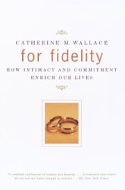 For Fidelity - How Intimacy and Commitment Enrich Our Lives ebook by Catherine M. Wallace