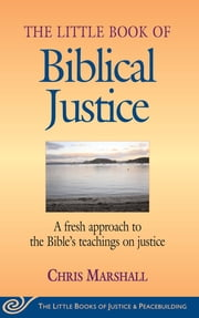 Little Book of Biblical Justice - A Fresh Approach To The Bible's Teachings On Justice ebook by Chris Marshall