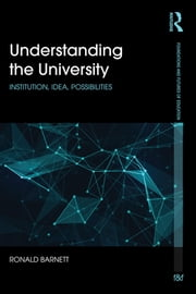 Understanding the University - Institution, idea, possibilities ebook by Ronald Barnett