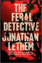 The Feral Detective - From the Bestselling author of Mother Brooklyn ebook by Jonathan Lethem