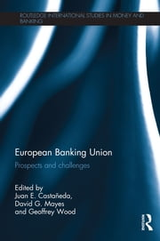 European Banking Union - Prospects and challenges ebook by Juan E. Castañeda,David G. Mayes,Geoffrey Wood