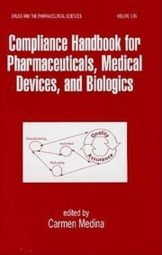 Compliance Handbook for Pharmaceuticals, Medical Devices, and Biologics ebook by Medina, Carmen