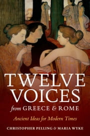 Twelve Voices from Greece and Rome: Ancient Ideas for Modern Times ebook by Christopher Pelling,Maria Wyke
