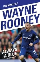 Wayne Rooney: Always a Blue - The Biography ebook by Ian MacLeay