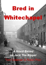 Bred in Whitechapel - A novel based on Jack the Ripper ebook by Tom Coleman,Robin Prior