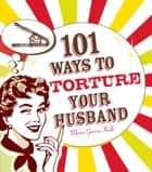 101 Ways to Torture Your Husband ebook by Maria Garcia-Kalb