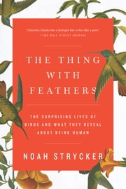 The Thing with Feathers - The Surprising Lives of Birds and What They Reveal About Being Human ebook by Noah Strycker