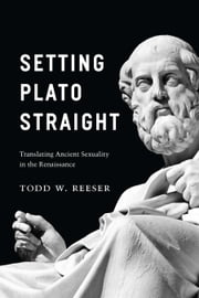 Setting Plato Straight - Translating Ancient Sexuality in the Renaissance ebook by Todd W. Reeser