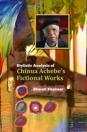 Stylistic Analysis of Chinua Achebe's Fictional Works ebook by Dr. Bharati Khairnar