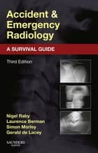Accident and Emergency Radiology: A Survival Guide E-Book ebook by Nigel Raby, FRCR, Laurence Berman,...