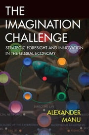 The Imagination Challenge: Strategic Foresight and Innovation in the Global Economy ebook by Manu, Alexander