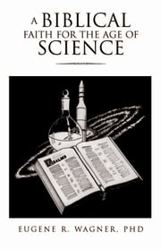 A BIBLICAL FAITH FOR THE AGE OF SCIENCE ebook by PhD Eugene R. Wagner