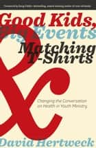 Good Kids, Big Events, and Matching Tshirts - Changing the Conversation on Health in Youth Ministry ebook by David Hertweck, Doug Fields