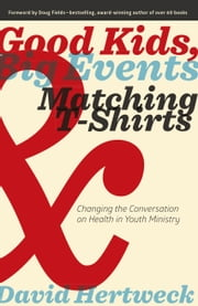 Good Kids, Big Events, and Matching Tshirts - Changing the Conversation on Health in Youth Ministry ebook by David Hertweck,Doug Fields