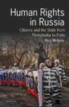 Human Rights in Russia - Citizens and the State from Perestroika to Putin ebook by Mary McAuley