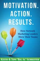 "Motivation. Action. Results. - How Network Marketing Leaders Move Their Teams ebook by Keith Schreiter, Tom ""Big Al"" Schreiter"
