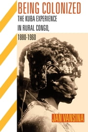 Being Colonized: The Kuba Experience in Rural Congo, 1880-1960 ebook by Vansina, Jan