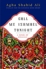 Call Me Ishmael Tonight: A Book of Ghazals ebook by Agha Shahid Ali