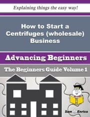 How to Start a Centrifuges (wholesale) Business (Beginners Guide) ebook by Lakia Fortune,Sam Enrico