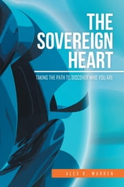 The Sovereign Heart: Taking the Path to Discover Who You Are ebook by Warren, Alex K.