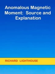 Anomalous Magnetic Moment: Source and Explanation ebook by Richard Lighthouse