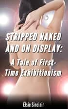 Stripped Naked and On Display: A Tale of First-Time Exhibitionism ebook by Elsie Sinclair
