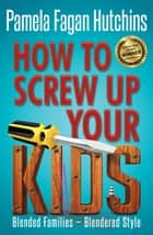 How to Screw Up Your Kids - Blended Family, Blendered Style ebook by Pamela Fagan Hutchins