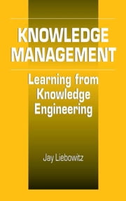 Knowledge Management: Learning from Knowledge Engineering ebook by Liebowitz, Jay