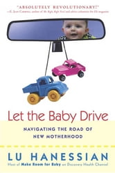 Let the Baby Drive - Navigating the Road of New Motherhood ebook by Lu Hanessian