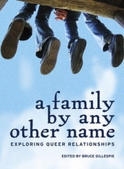 A Family by Any Other Name - Exploring Queer Relationships ebook by Bruce Gillespie